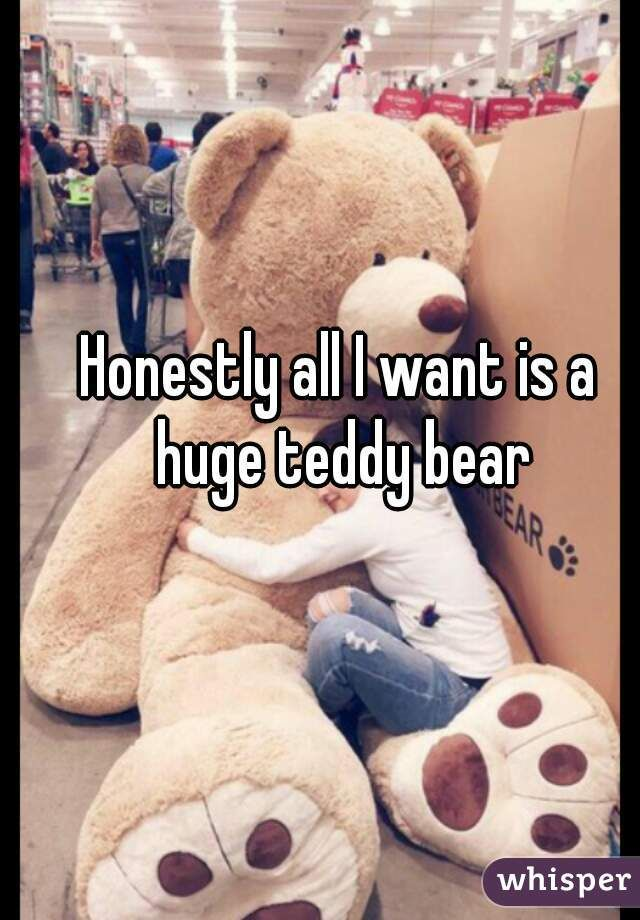 """Honestly all I want is a huge teddy bear"""