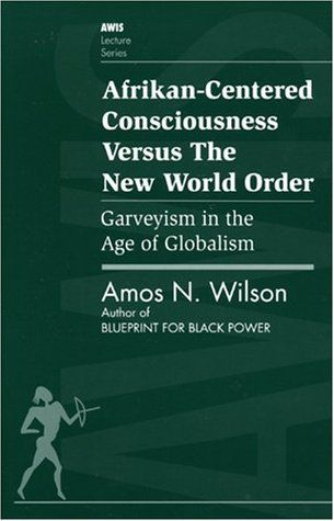 """""""Afrikan-Centered Consciousness Versus the New World Order: Garveyism in the Age of Globalism (AWIS Lecture Series)"""" by Amos N. Wilson"""