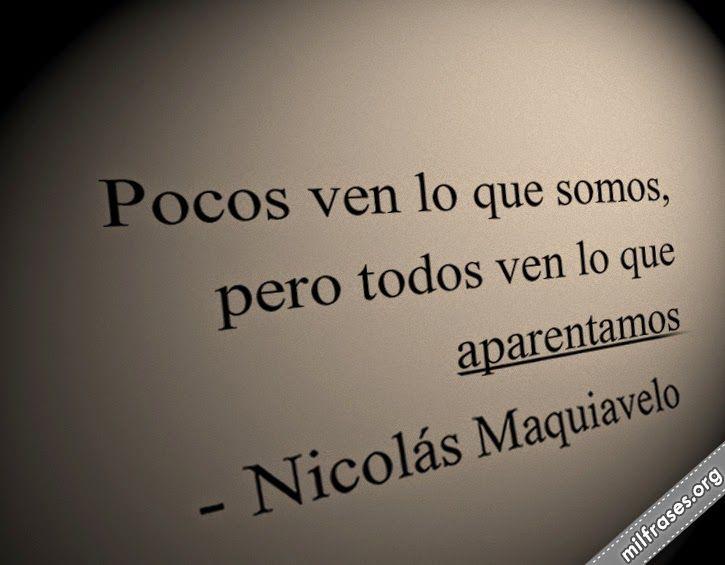 Pocos ven lo que somos, pero todos ven lo que aparentamos. - Nicolás Maquiavelo
