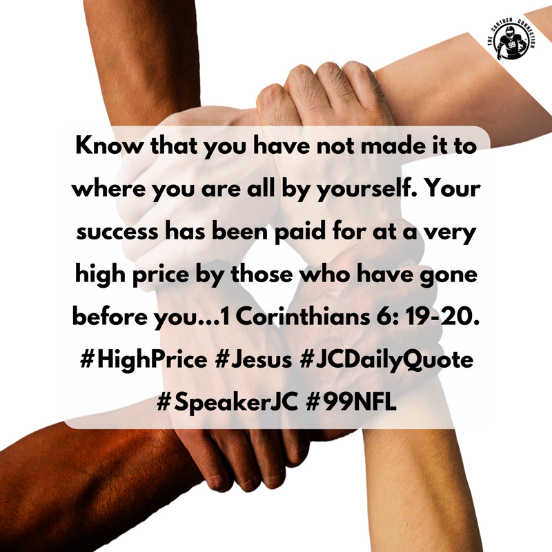 Know that you have not made it to where you are all by yourself. Your success has been paid for at a very high price by those who have gone before you…1 Corinthians 6: 19-20. #HighPrice #Jesus #JCDailyQuote #SpeakerJC #99NFL
