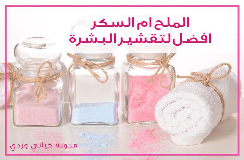 تقشير الجسم بالملح والسكر والفرق بينهما ومقشرات احبها Skin Scrub Salt Body