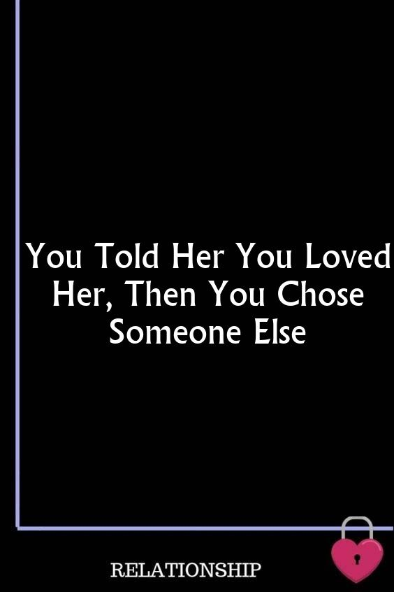 You Told Her You Loved Her, Then You Chose Someone Else