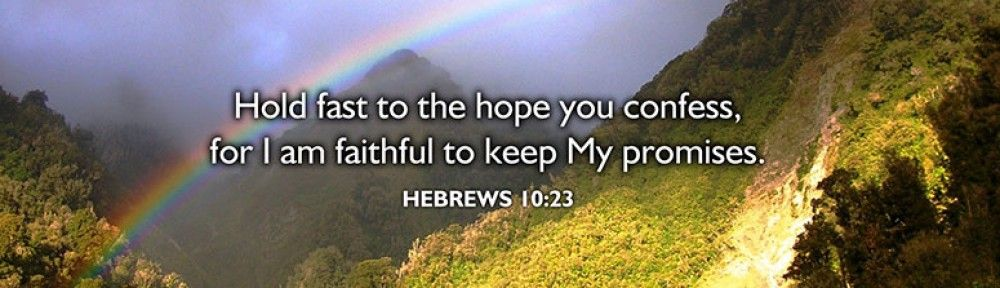 Hold fast to the hope you confess for I am faithful to keep My promises. Hebrews 10:23