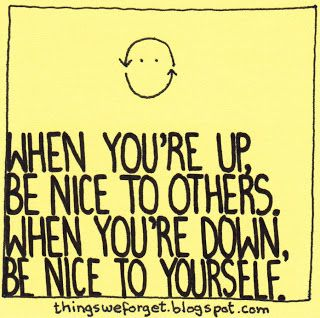 Things We Forget: 1066: When you're up, be nice to others. When you're down, be nice to yourself.