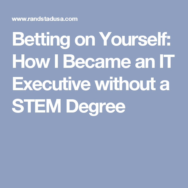 Betting On Yourself How I Became An It Executive Without A Stem Degree Stem Degree Staffing Agency Solutions