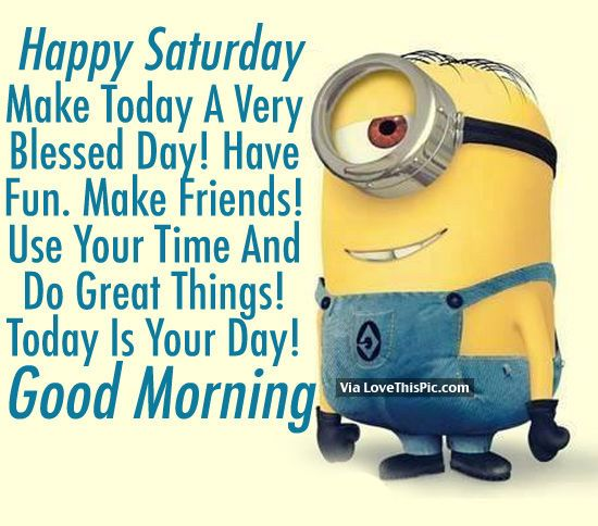 Happy Saturday, Make Today A Very Blessed Day! Good Morning Minion Good  Morning Saturday