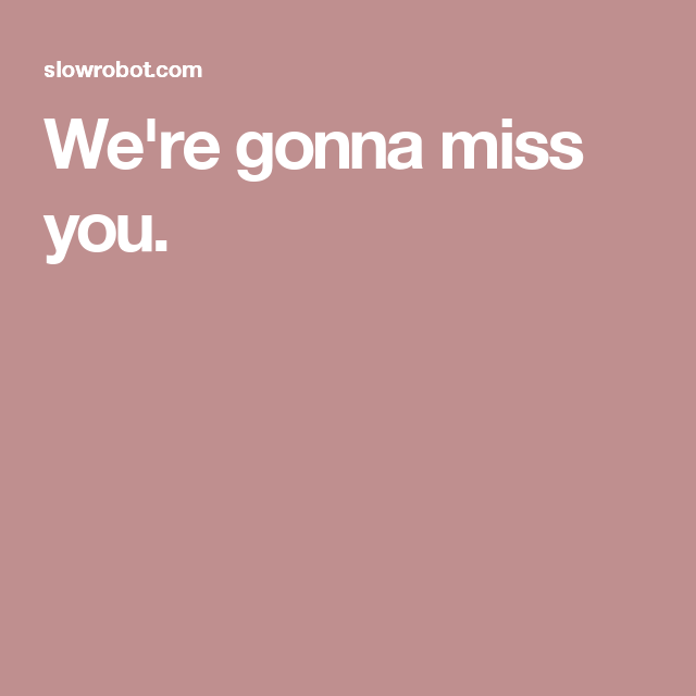Were Gonna Miss You Quotes I Love Miss You Gonna Miss You Me