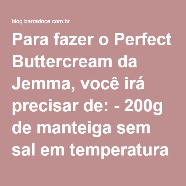 Para fazer o Perfect Buttercream da Jemma, você irá precisar de: - 200g de manteiga sem sal em temperatura ambiente - 450g de açúcar de confeiteiro peneirado - 2 colheres de sopa de leite - 1/2 colher de chá de extrato de baunilha  Não assustem! Falamos que é fácil fazer o buttercream perfeito e é, mas a explicação é extensa, leva um pouco menos de 20 minutos para se fazer, então não se apavorem. Vamos começar? Para início de conversa a Jemma já adverte sobre a manteiga, que deve estar em…