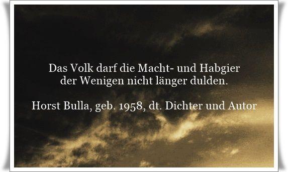 Das Volk darf die Macht- und Habgier der Wenigen nicht länger dulden - Zitat von Horst Bulla, dt. Freidenker, Dichter & Autor. - Zitate - Zitat - Quotes - deutsch