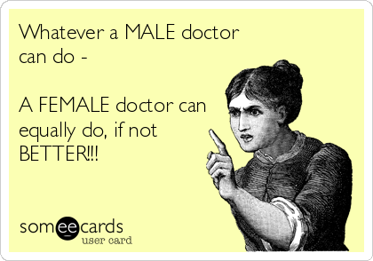 772c961304eac234563e958a711ffa67 whatever a male doctor can do a female doctor can equally do, if,Female Doctor Meme