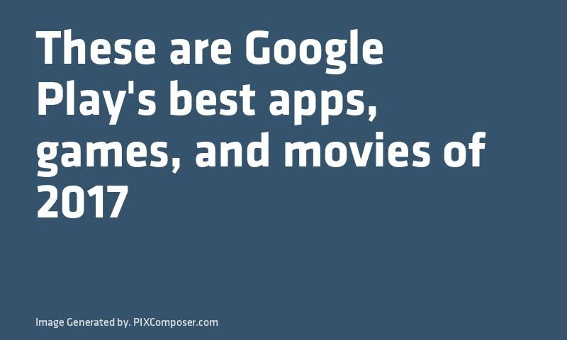 These are #Google Playu0027s best apps #Games and #Movies of 2017 New - best of google play