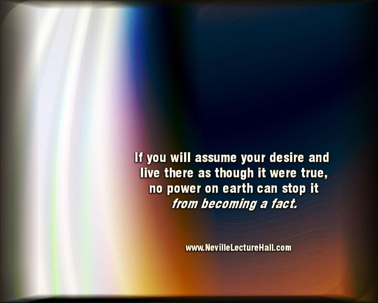 If you will assume your desire and live there as though it were true, no power on earth can stop it from becoming a fact. Neville Goddard