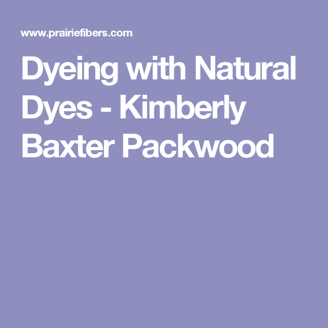Dyeing with Natural Dyes -  Kimberly Baxter Packwood