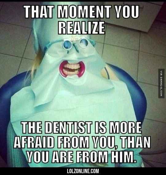 That Moment You Realize The Dentist Is More Afraid From