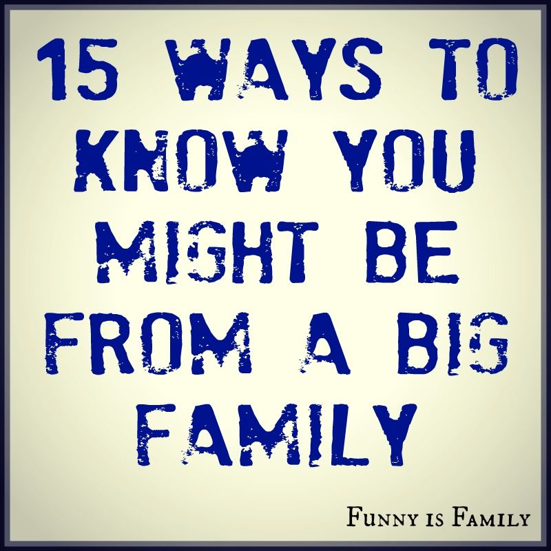 15 Ways To Know You Might Be From A Big Family Funny Is Family Big Family Quotes Big Family Family Quotes Funny