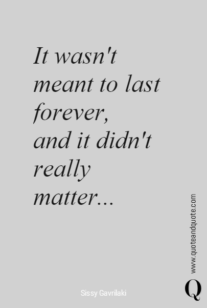 It Wasnt Meant To Last Forever And It Didnt Really Matter