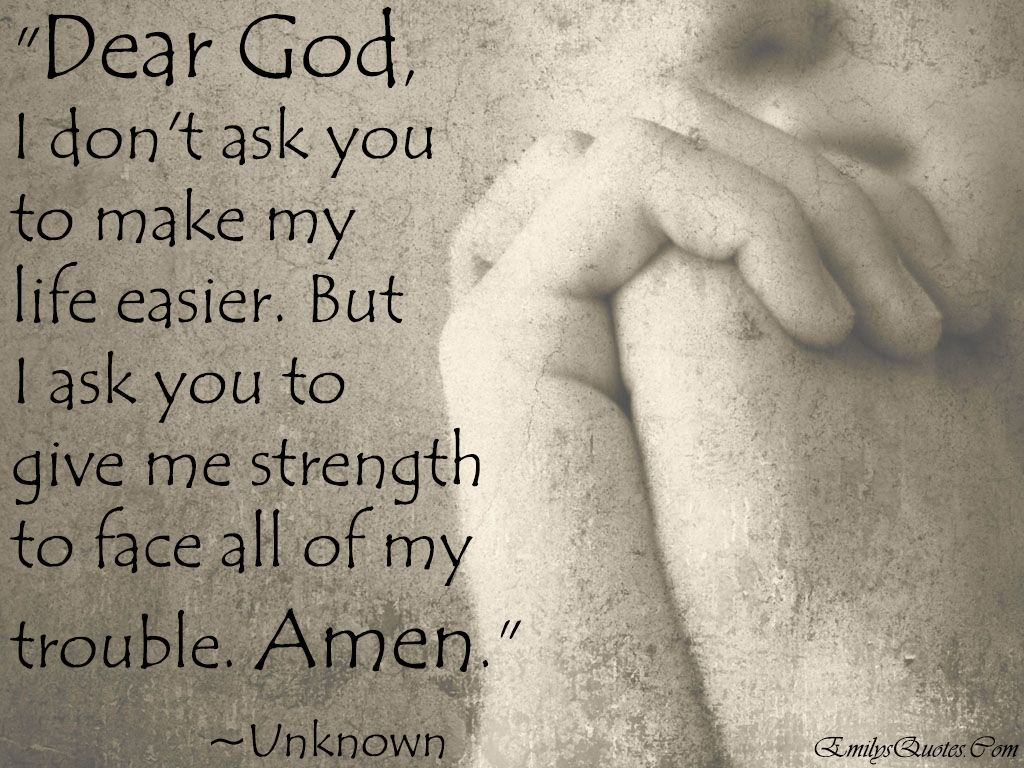 Dear God I Don T Ask You To Make My Life Easier But I Ask You To