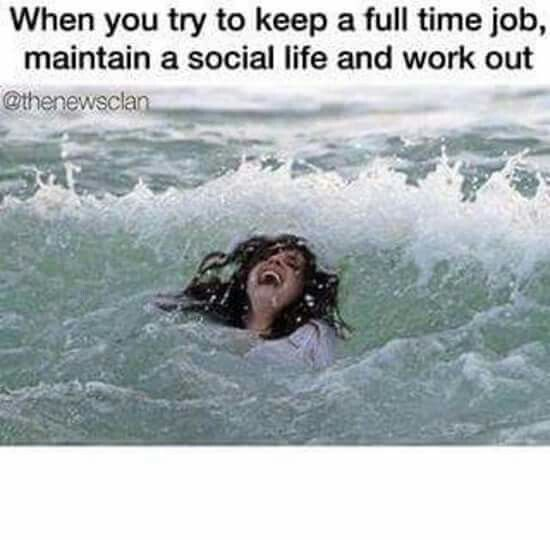 Drowning When You Try To Keep A Full Time Job Maintain A Social