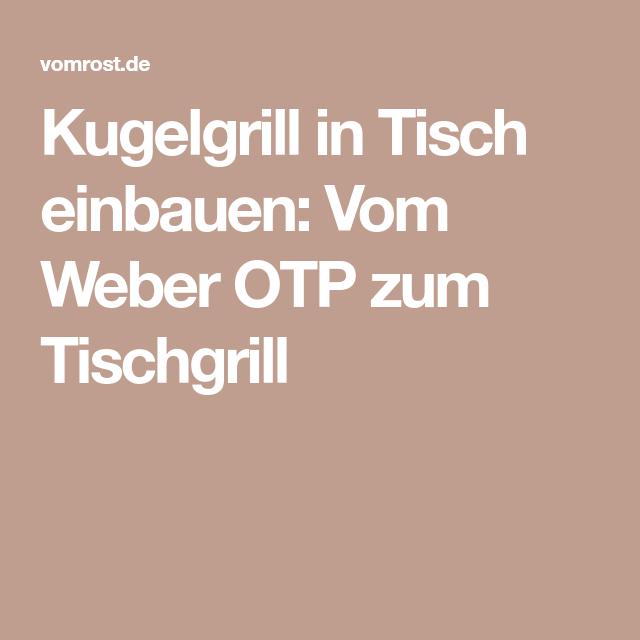 Kugelgrill in Tisch einbauen: Vom Weber OTP zum Tischgrill
