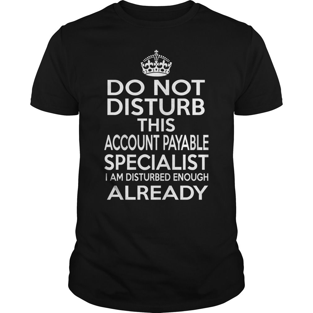ACCOUNT PAYABLE SPECIALIST Do Not Disturb I Am Disturbed Enough Already T-Shirts, Hoodies. SHOPPING NOW ==► https://www.sunfrog.com/LifeStyle/ACCOUNT-PAYABLE-SPECIALIST--DISTURB-T4-Black-Guys.html?id=41382