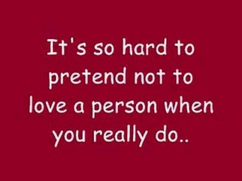 It's so hard to pretend not to love a person when you really do