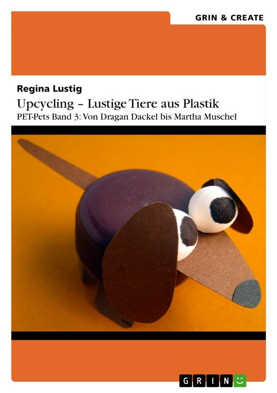 Regina Lustig | Upcycling - Lustige Tiere aus Plastik. Band 3 | auf GRIN.com: http://grin.to/Ps9Pd | als Kindle-Version: http://grin.to/NBW9R