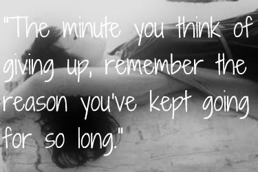 """""""The minute you think of giving up, remember the reason you've kept going for so long."""""""
