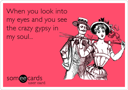 When You Look Into My Eyes And You See The Crazy Gypsy In My Soul