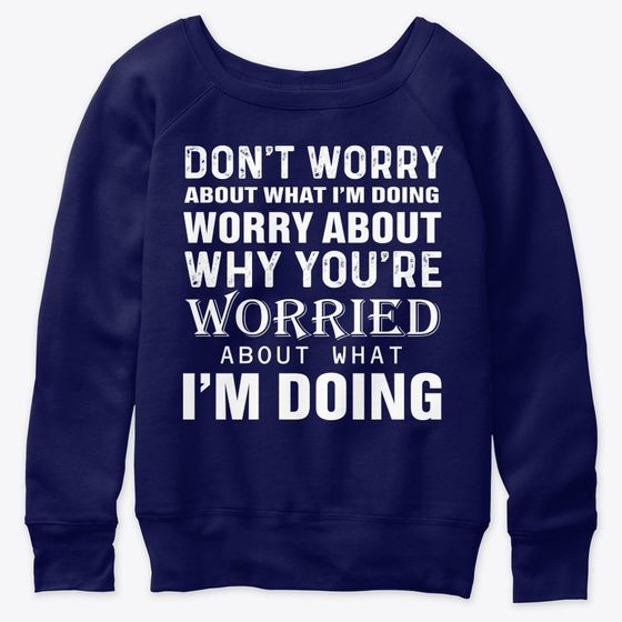 Don't Worry About What I'm Doing Sweatshirt - Navy  - Design By Graphic Tees Designs - Teespring