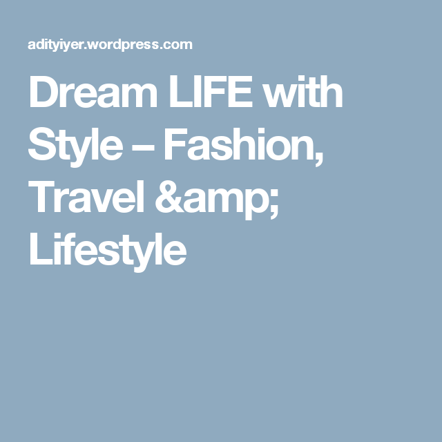 Dream LIFE with Style – Fashion, Travel & Lifestyle