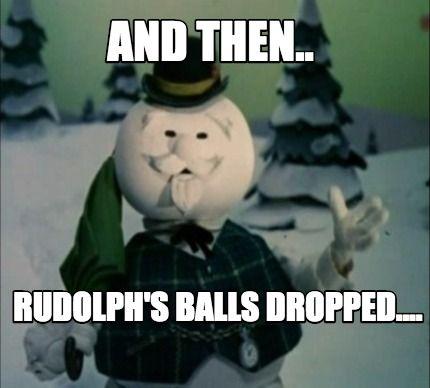 7773cbb777dfaaebc15e15f1e717e1ed meme creator and then rudolph's balls dropped meme