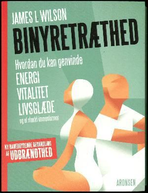 James L. Wilson: Binyretræthed : hvordan du kan genvinde energi, vitalitet, livsglæde og et stærkt immunforsvar