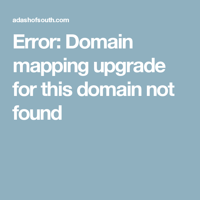 Error: Domain mapping upgrade for this domain not found