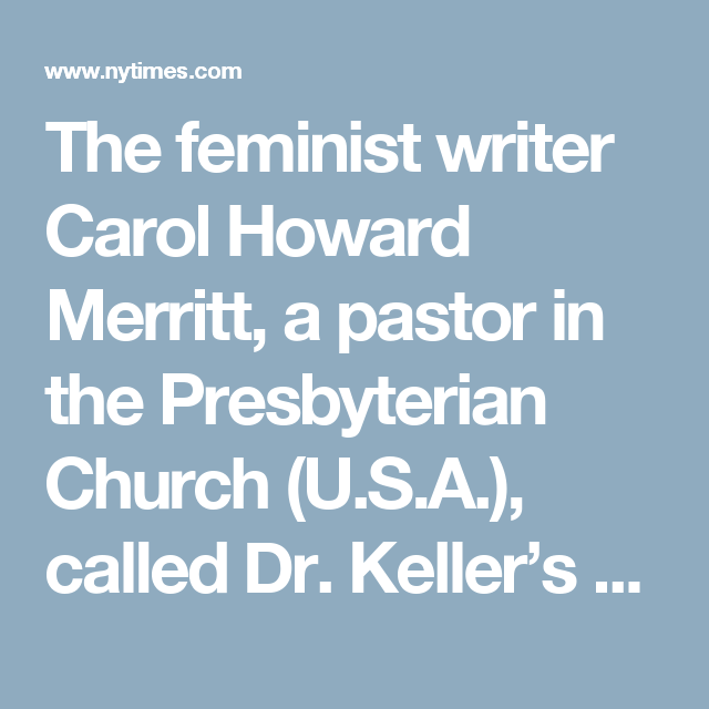 """The feminist writer Carol Howard Merritt, a pastor in the Presbyterian Church (U.S.A.), called Dr. Keller's theology """"toxic,"""" arguing that the issue was """"much, much deeper"""" than whether women can become church leaders.  """"Complementarianism,"""" she wrote, """"means married women have no choice over their lives at all."""" At the extreme, she argued, the doctrine validates male control to the point of abuse."""