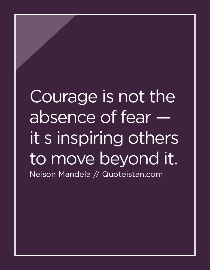 Courage Is Not The Absence Of Fear It S Inspiring Others To Move Custom Quotes About Inspiring Others