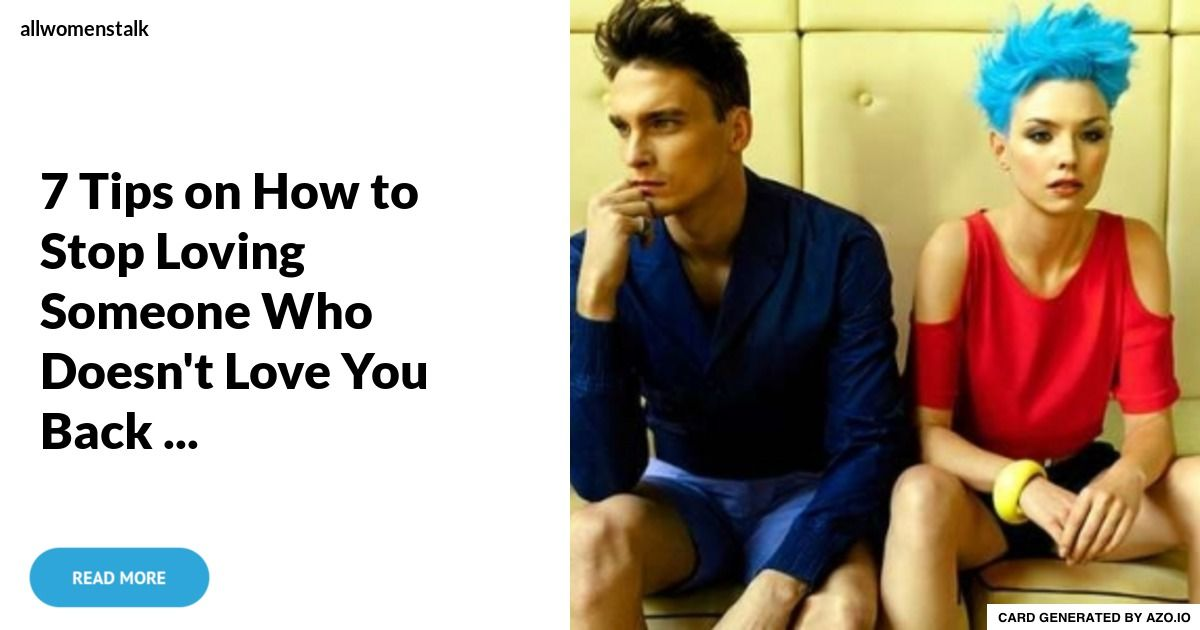 7 tips on how to stop loving someone who doesnt love you