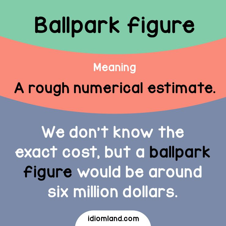 idiom of the day ballpark figure meaning a rough numerical estimate example we dont know the exact cost but a ballpark figure would be around six