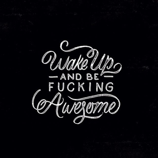You should wake up everyday and be FUCKING AWESOME !!!!