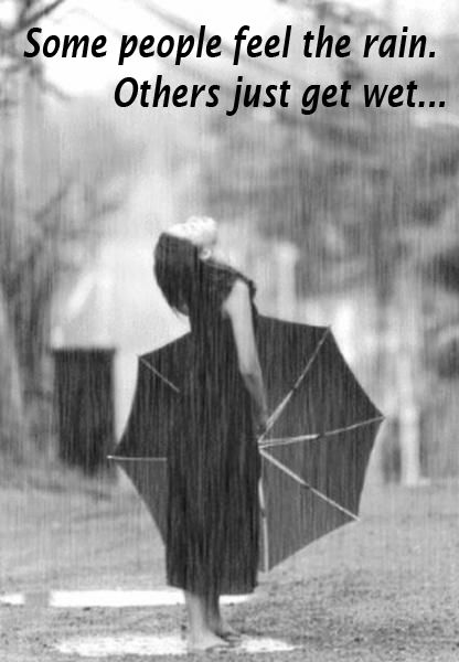 some people feel the rain..   others just get wet..