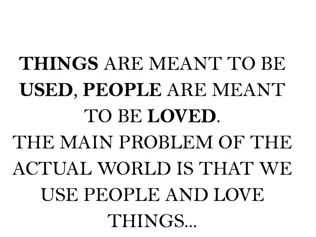Things Are Meant To Be Used People Are Meant To Be Loved The