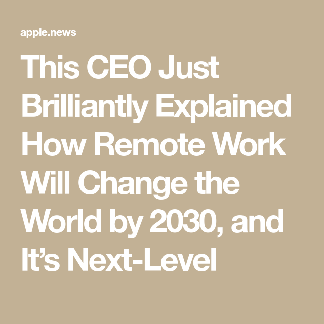 This Ceo Just Brilliantly Explained How Remote Work Will Change The World By 2030 And It S Next Level Inc Remote Work Change The World Remote