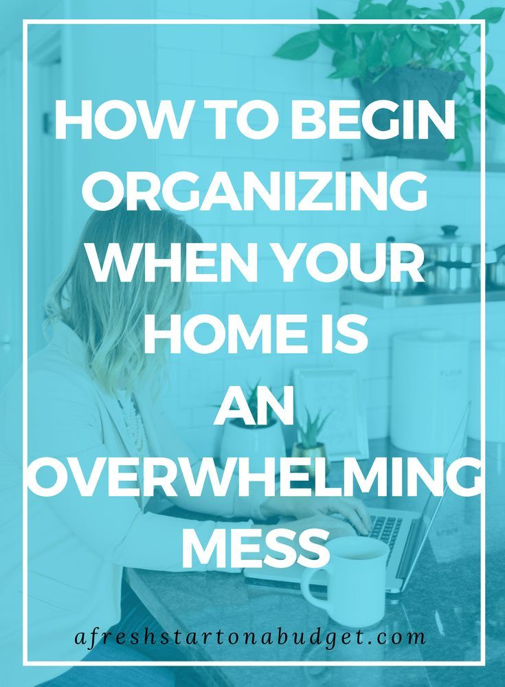 to begin organizing when your home is an overwhelming mess