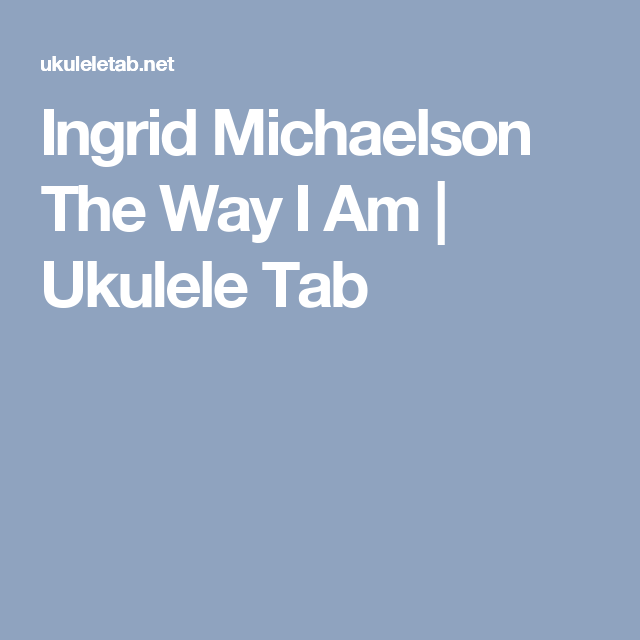 Ingrid Michaelson The Way I Am Ukulele Tab Ukelele Pinterest