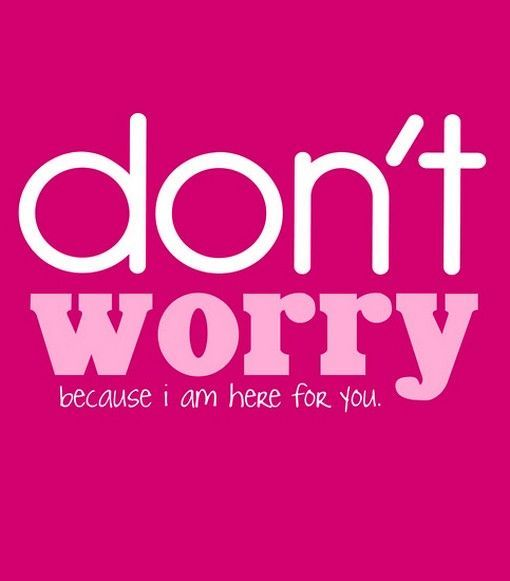 I Am Here For You Quotes Dont Worry Because I Am Here For You