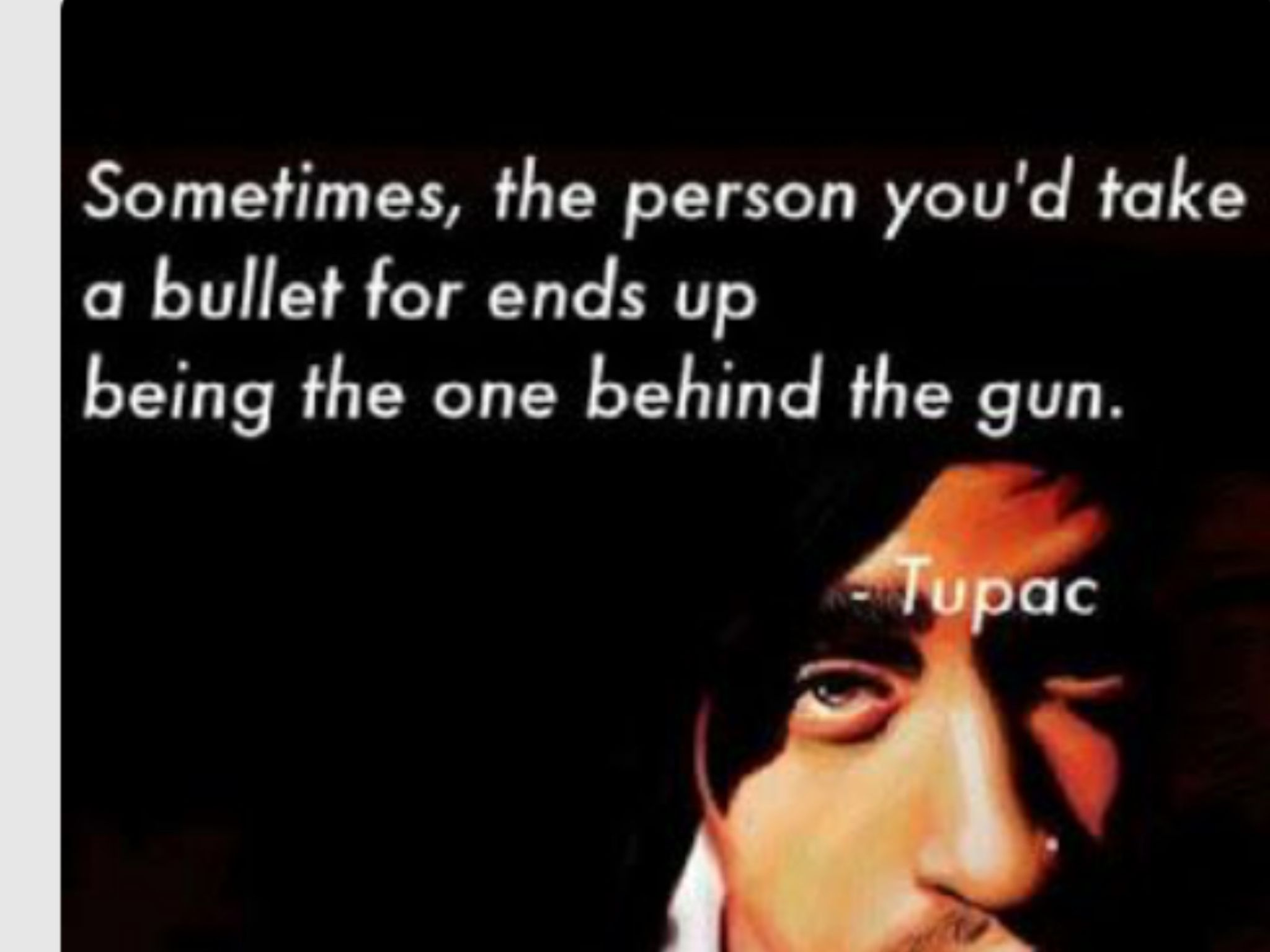 Sometimes the person you d take a bullet for ends up being the one behind the gun Tupac This is so deep