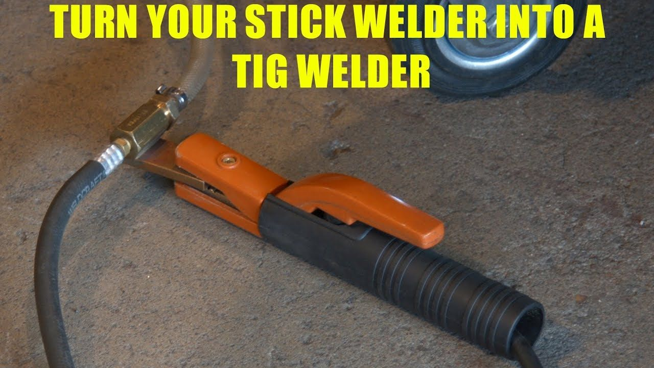 How To Turn a Stick Welder into a TIG Welder Tig welder