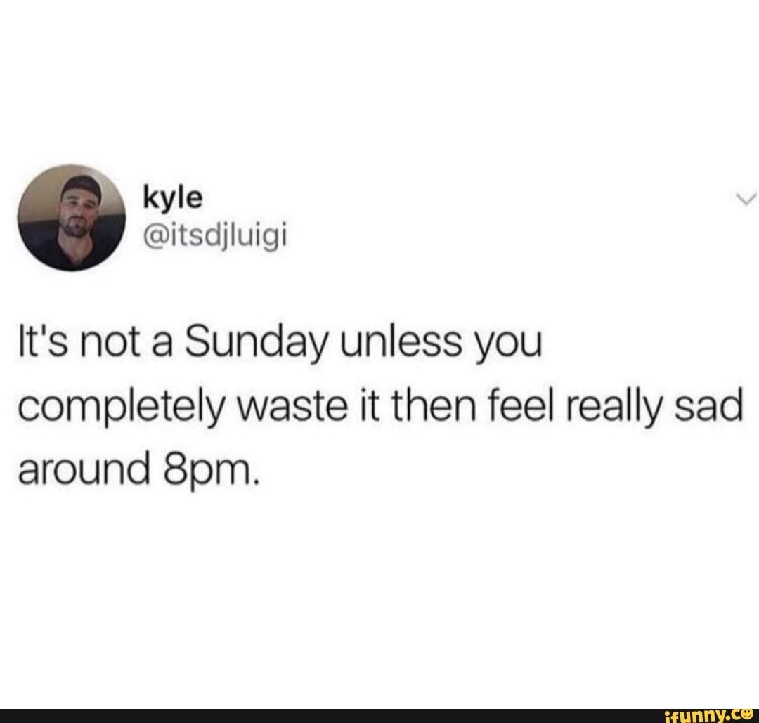 It's not a Sunday unless you completely waste it then feel really sad around 8pm. - chore - )