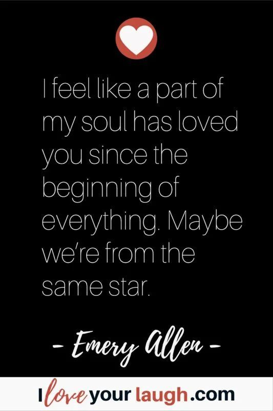 Soulmate love quote by Emery Allen: I feel like a part of my soul has loved you since the beginning of everything. Maybe we're from the same star. #iloveyourlaugh #lovequote #soulmate #EmeryAllenQuote