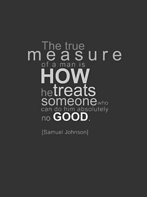The true measure of a man...