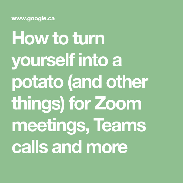 How To Turn Yourself Into A Potato And Other Things For Zoom Meetings Teams Calls And More Potatoes Turn Ons Teams